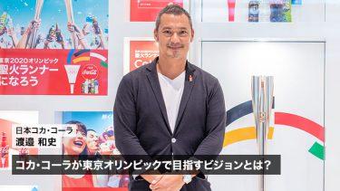 コカ・コーラが東京オリンピックで目指すビジョンとは? 渡邉和史氏が語る「共感」と「日本の独自性」
