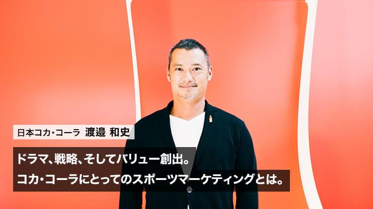 ドラマ、戦略、そしてバリュー創出。渡邉和史氏が語る、コカ・コーラにとってのスポーツマーケティングとは。
