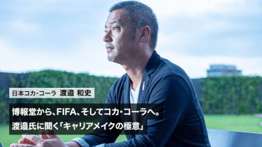 博報堂から、FIFA、そしてコカ・コーラへ。渡邉和史氏に聞く「キャリアメイクの極意」