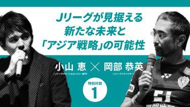 【Jリーグのアジア戦略】新型コロナウイルスのダメージを、いかに乗り越えるか(小山恵×岡部恭英)