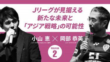 【Jリーグのアジア戦略】アジアの中のJリーグ、Jリーグにとってのアジア市場(小山恵×岡部恭英)