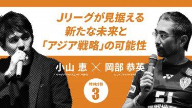 Jリーグがアジア市場で勝利するための 『3つのカギ』とは?(小山恵×岡部恭英)