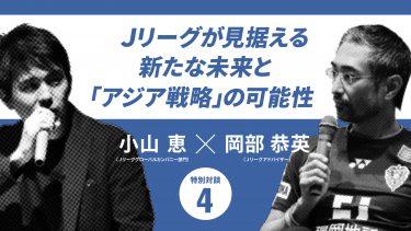 【Jリーグのアジア戦略】地域・業種・営業スタイルの壁を超えて。カギを握る発想の転換(小山恵×岡部恭英)