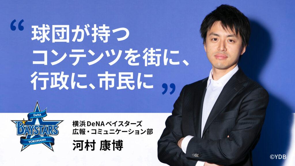 球団が持つコンテンツを街に、行政に、市民に:横浜DeNAベイスターズ 広報・コミュニケーション部 河村康博氏【30代キャリア】