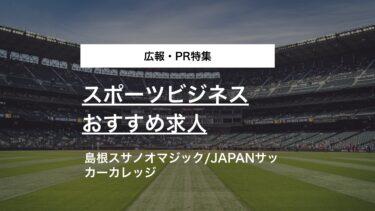 【広報・PR特集】B1島根スサノオマジック、JAPANサッカーカレッジのスポーツビジネス求人