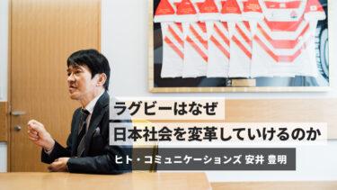 ヒト・コミュニケーションズ代表取締役社長 安井豊明 「ラグビーはなぜ人を育て、日本社会を変革していけるのか」