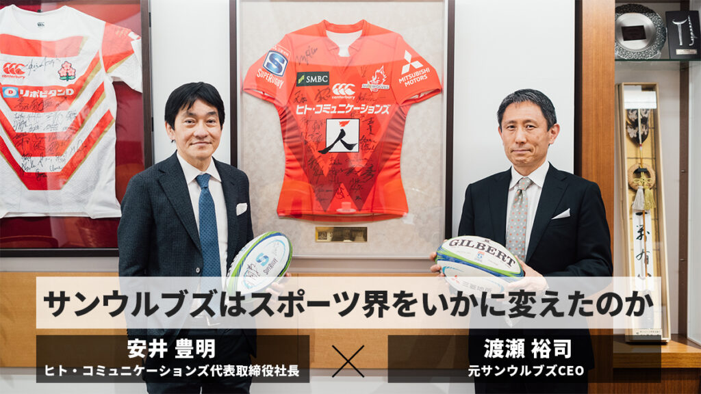 渡瀬裕司(元サンウルブズCEO)✕安井豊明(ヒト・コミュニケーションズ代表取締役社長)「サンウルブズは日本に何をもたらし、スポーツ界をいかに変えたのか」