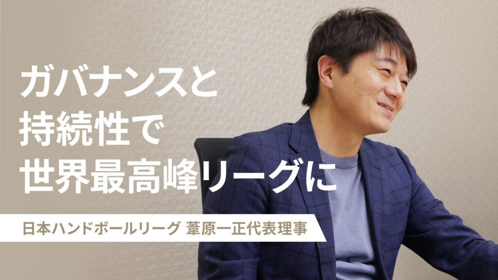 「ガバナンスと持続性で世界最高峰リーグに」 葦原一正代表理事が語る、日本ハンドボールリーグの挑戦