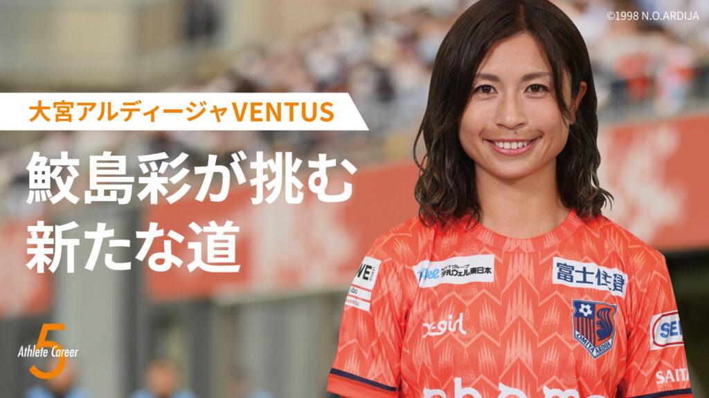【WEリーグ】女子サッカー鮫島彩。大宮アルディージャVENTUSで挑む新たな道